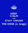 KEEP CALM AND STAY UNDER THE DESK (x Angy) - Personalised Poster A4 size