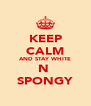 KEEP CALM AND STAY WHITE N  SPONGY - Personalised Poster A4 size