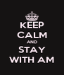 KEEP CALM AND STAY WITH AM - Personalised Poster A4 size