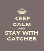 KEEP CALM AND STAY WITH CATCHER - Personalised Poster A4 size