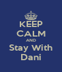 KEEP CALM AND Stay With Dani - Personalised Poster A4 size