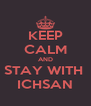 KEEP CALM AND STAY WITH  ICHSAN - Personalised Poster A4 size