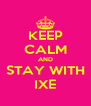 KEEP CALM AND STAY WITH IXE - Personalised Poster A4 size
