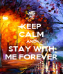 KEEP CALM AND STAY WITH ME FOREVER - Personalised Poster A4 size