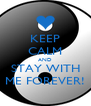 KEEP CALM AND STAY WITH ME FOREVER! - Personalised Poster A4 size
