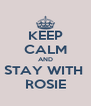 KEEP CALM AND STAY WITH  ROSIE - Personalised Poster A4 size
