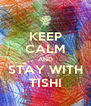 KEEP CALM AND STAY WITH TISHI - Personalised Poster A4 size