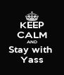 KEEP CALM AND Stay with  Yass - Personalised Poster A4 size