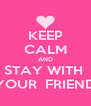 KEEP CALM AND STAY WITH  YOUR  FRIEND - Personalised Poster A4 size