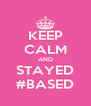 KEEP CALM AND STAYED #BASED - Personalised Poster A4 size