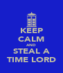 KEEP CALM AND STEAL A TIME LORD - Personalised Poster A4 size