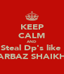 KEEP CALM AND Steal Dp's like  ARBAZ SHAIKH - Personalised Poster A4 size