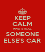 KEEP CALM AND STEAL SOMEONE ELSE'S CAR - Personalised Poster A4 size