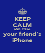 KEEP CALM AND STEAL your friend's iPhone - Personalised Poster A4 size