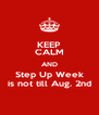 KEEP CALM AND Step Up Week is not till Aug. 2nd - Personalised Poster A4 size