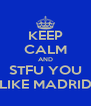KEEP CALM AND STFU YOU LIKE MADRID - Personalised Poster A4 size