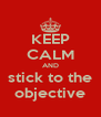 KEEP CALM AND stick to the objective - Personalised Poster A4 size