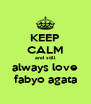 KEEP CALM and still always love fabyo agata - Personalised Poster A4 size