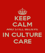 KEEP CALM AND STILL BELIEVE IN CULTURE CARE - Personalised Poster A4 size