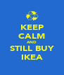 KEEP CALM AND STILL BUY IKEA - Personalised Poster A4 size