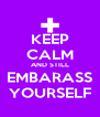 KEEP CALM AND STILL EMBARASS YOURSELF - Personalised Poster A4 size