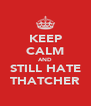 KEEP CALM AND STILL HATE THATCHER - Personalised Poster A4 size