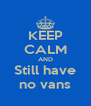 KEEP CALM AND Still have no vans - Personalised Poster A4 size
