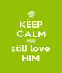 KEEP CALM AND still love HIM - Personalised Poster A4 size