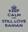 KEEP CALM AND STILL LOVE RAIHAN - Personalised Poster A4 size