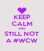 KEEP CALM AND STILL NOT A #WCW - Personalised Poster A4 size