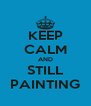 KEEP CALM AND STILL PAINTING - Personalised Poster A4 size