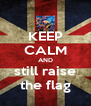 KEEP CALM AND still raise the flag - Personalised Poster A4 size