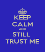 KEEP CALM AND STILL  TRUST ME - Personalised Poster A4 size