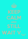 KEEP CALM AND STILL WAIT V._. - Personalised Poster A4 size
