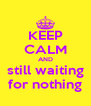 KEEP CALM AND still waiting for nothing - Personalised Poster A4 size