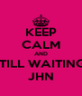 KEEP CALM AND STILL WAITING  JHN - Personalised Poster A4 size