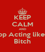 KEEP CALM AND Stop Acting like A Bitch - Personalised Poster A4 size