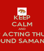 KEEP CALM AND STOP ACTING THUSTY  AROUND SAMANTHA - Personalised Poster A4 size