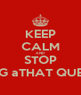 KEEP CALM AND STOP ASKING aTHAT QUESTION - Personalised Poster A4 size