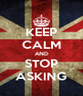 KEEP CALM AND STOP ASKING - Personalised Poster A4 size