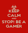 KEEP CALM AND STOP! BE A GAMER - Personalised Poster A4 size