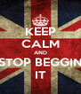 KEEP CALM AND STOP BEGGIN IT - Personalised Poster A4 size