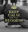 KEEP CALM AND STOP BEGGING   - Personalised Poster A4 size