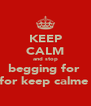 KEEP CALM and stop begging for  for keep calme  - Personalised Poster A4 size