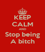 KEEP CALM AND Stop being A bitch - Personalised Poster A4 size