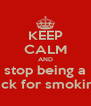 KEEP CALM AND stop being a dick for smoking - Personalised Poster A4 size