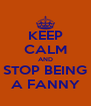 KEEP CALM AND STOP BEING A FANNY - Personalised Poster A4 size