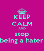 KEEP CALM AND stop being a hater - Personalised Poster A4 size