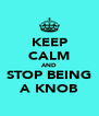 KEEP CALM AND STOP BEING A KNOB - Personalised Poster A4 size