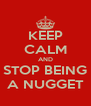 KEEP CALM AND STOP BEING A NUGGET - Personalised Poster A4 size